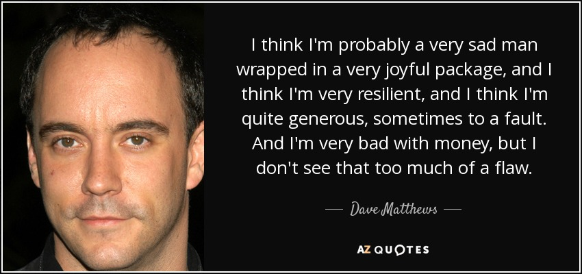 I think I'm probably a very sad man wrapped in a very joyful package, and I think I'm very resilient, and I think I'm quite generous, sometimes to a fault. And I'm very bad with money, but I don't see that too much of a flaw. - Dave Matthews