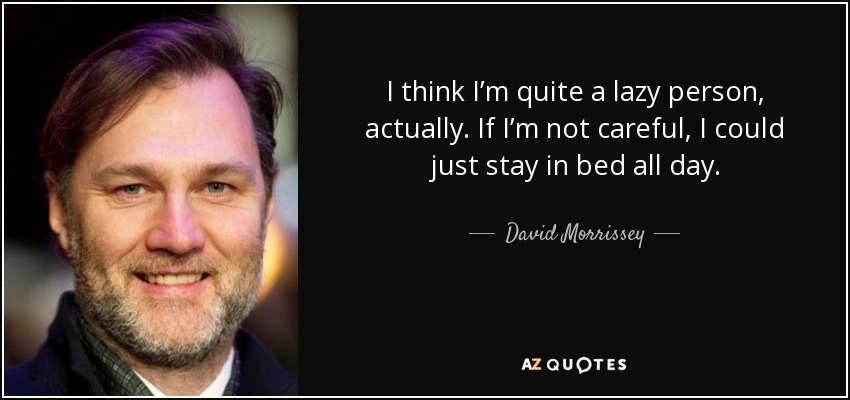 I think I'm quite a lazy person, actually. If I'm not careful, I could just stay in bed all day. - David Morrissey