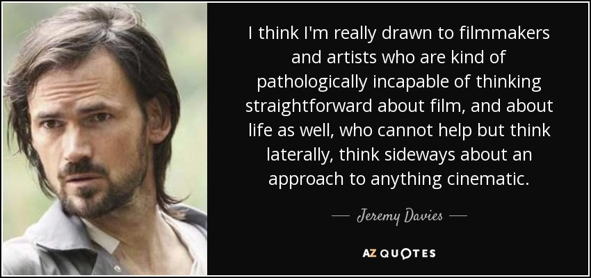 I think I'm really drawn to filmmakers and artists who are kind of pathologically incapable of thinking straightforward about film, and about life as well, who cannot help but think laterally, think sideways about an approach to anything cinematic. - Jeremy Davies