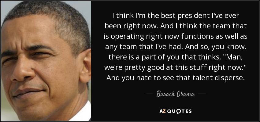 I think I'm the best president I've ever been right now. And I think the team that is operating right now functions as well as any team that I've had. And so, you know, there is a part of you that thinks,