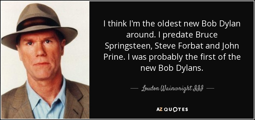 I think I'm the oldest new Bob Dylan around. I predate Bruce Springsteen, Steve Forbat and John Prine. I was probably the first of the new Bob Dylans. - Loudon Wainwright III