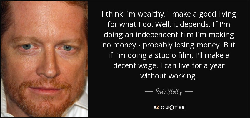 I think I'm wealthy. I make a good living for what I do. Well, it depends. If I'm doing an independent film I'm making no money - probably losing money. But if I'm doing a studio film, I'll make a decent wage. I can live for a year without working. - Eric Stoltz