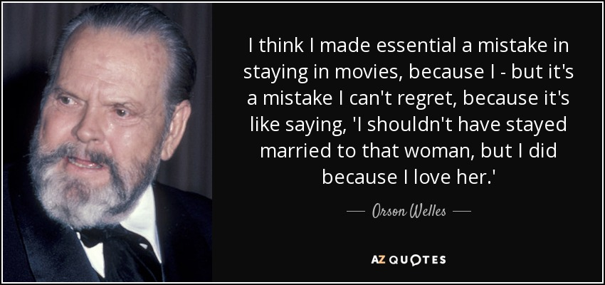 I think I made essential a mistake in staying in movies, because I - but it's a mistake I can't regret, because it's like saying, 'I shouldn't have stayed married to that woman, but I did because I love her.' - Orson Welles