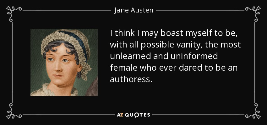I think I may boast myself to be, with all possible vanity, the most unlearned and uninformed female who ever dared to be an authoress. - Jane Austen