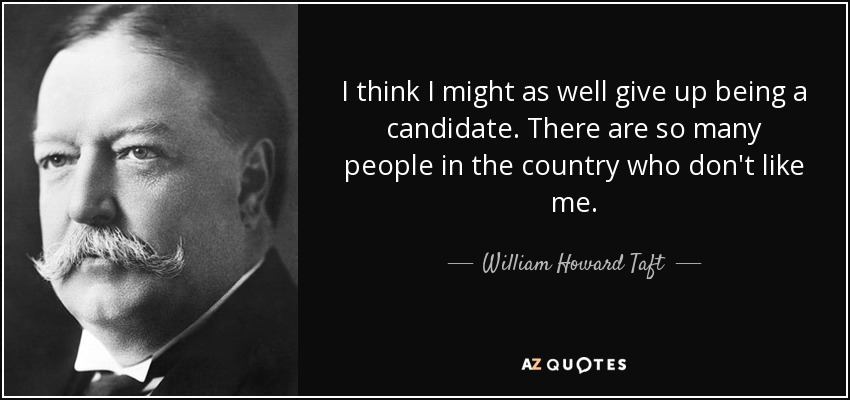 I think I might as well give up being a candidate. There are so many people in the country who don't like me. - William Howard Taft