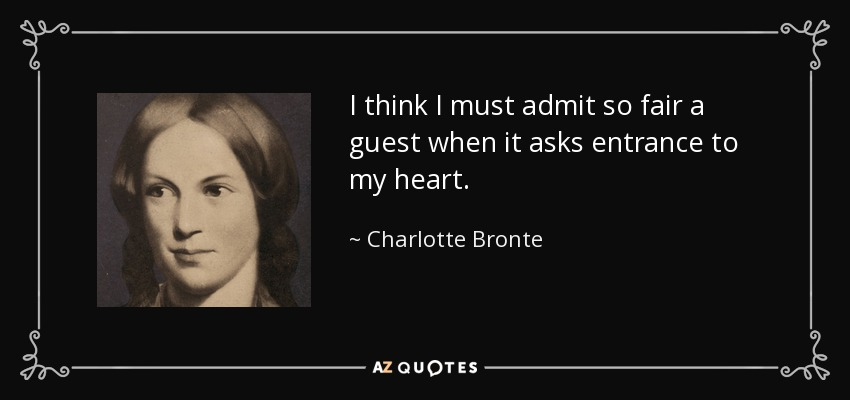 I think I must admit so fair a guest when it asks entrance to my heart. - Charlotte Bronte