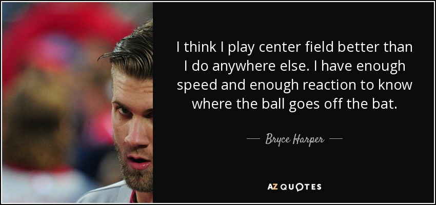 I think I play center field better than I do anywhere else. I have enough speed and enough reaction to know where the ball goes off the bat. - Bryce Harper