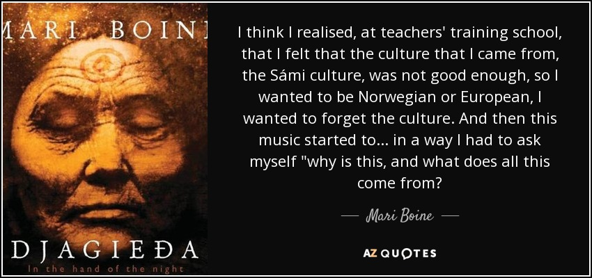 I think I realised, at teachers' training school, that I felt that the culture that I came from, the Sámi culture, was not good enough, so I wanted to be Norwegian or European, I wanted to forget the culture. And then this music started to... in a way I had to ask myself