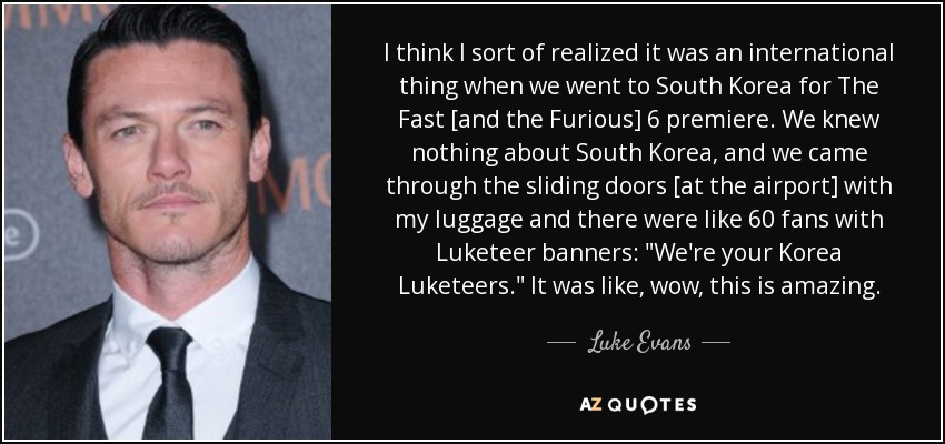 I think I sort of realized it was an international thing when we went to South Korea for The Fast [and the Furious] 6 premiere. We knew nothing about South Korea, and we came through the sliding doors [at the airport] with my luggage and there were like 60 fans with Luketeer banners: