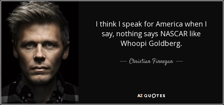 I think I speak for America when I say, nothing says NASCAR like Whoopi Goldberg. - Christian Finnegan