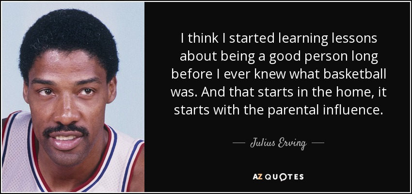 I think I started learning lessons about being a good person long before I ever knew what basketball was. And that starts in the home, it starts with the parental influence. - Julius Erving