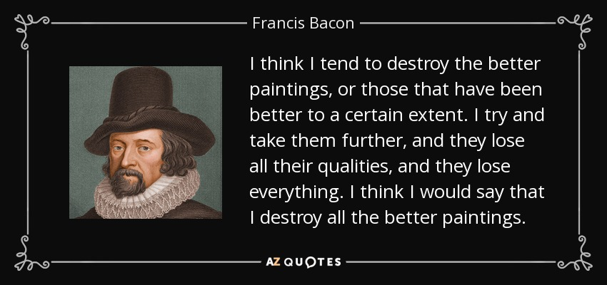 I think I tend to destroy the better paintings, or those that have been better to a certain extent. I try and take them further, and they lose all their qualities, and they lose everything. I think I would say that I destroy all the better paintings. - Francis Bacon