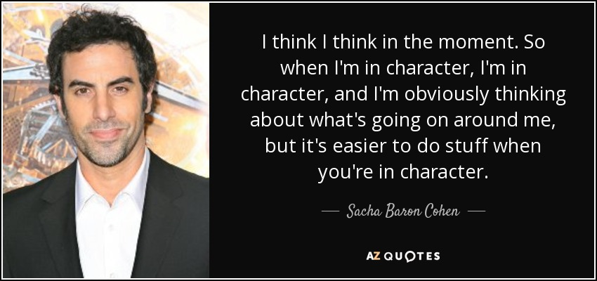I think I think in the moment. So when I'm in character, I'm in character, and I'm obviously thinking about what's going on around me, but it's easier to do stuff when you're in character. - Sacha Baron Cohen