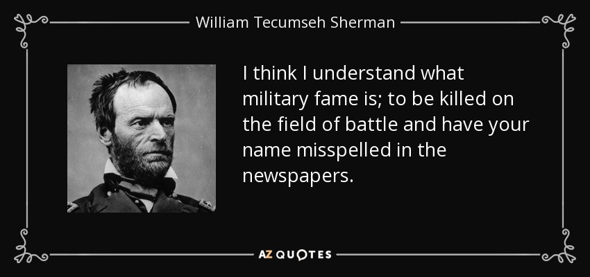 I think I understand what military fame is; to be killed on the field of battle and have your name misspelled in the newspapers. - William Tecumseh Sherman