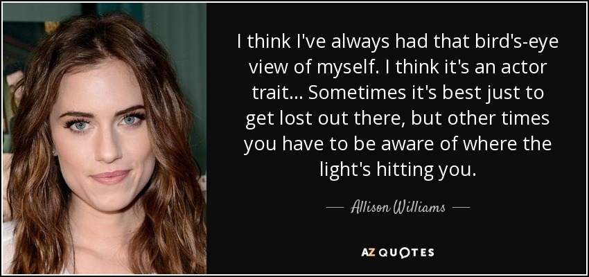 I think I've always had that bird's-eye view of myself. I think it's an actor trait... Sometimes it's best just to get lost out there, but other times you have to be aware of where the light's hitting you. - Allison Williams