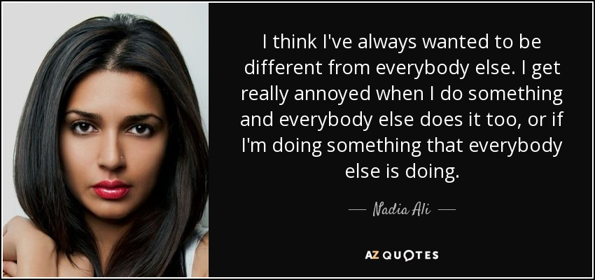 I think I've always wanted to be different from everybody else. I get really annoyed when I do something and everybody else does it too, or if I'm doing something that everybody else is doing. - Nadia Ali