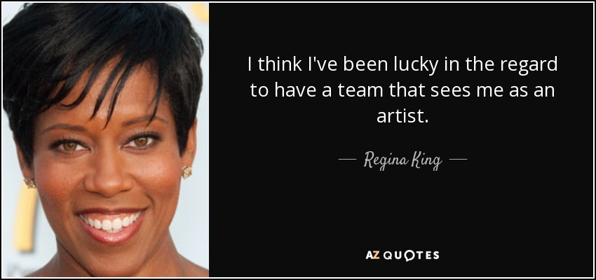 I think I've been lucky in the regard to have a team that sees me as an artist. - Regina King