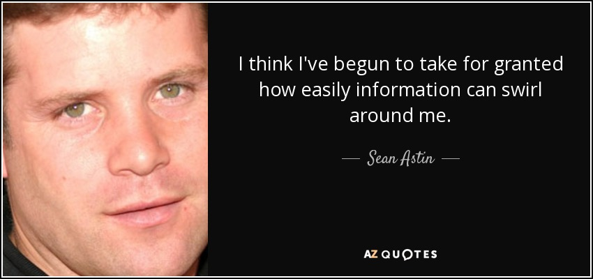 I think I've begun to take for granted how easily information can swirl around me. - Sean Astin