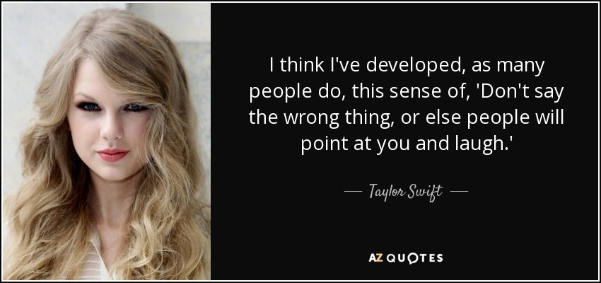 I think I've developed, as many people do, this sense of, 'Don't say the wrong thing, or else people will point at you and laugh.' - Taylor Swift