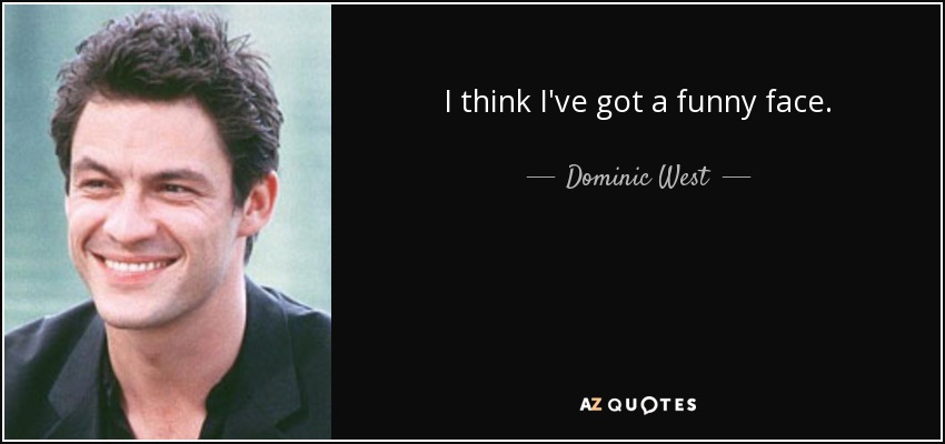 I think I've got a funny face. - Dominic West