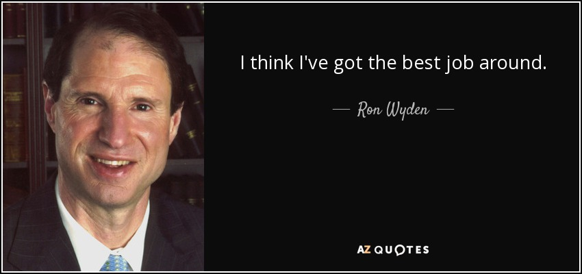 I think I've got the best job around. - Ron Wyden