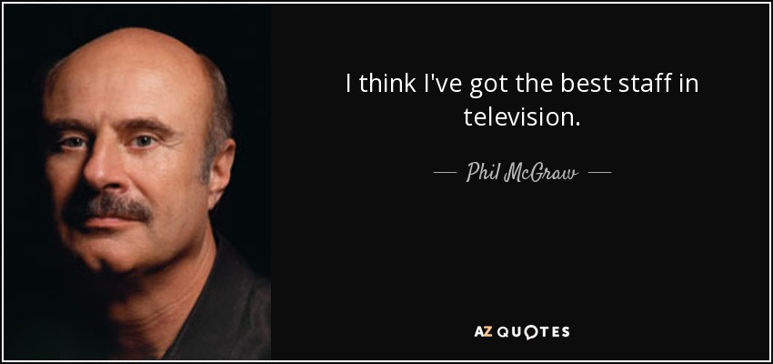 I think I've got the best staff in television. - Phil McGraw