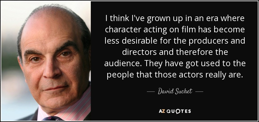 I think I've grown up in an era where character acting on film has become less desirable for the producers and directors and therefore the audience. They have got used to the people that those actors really are. - David Suchet