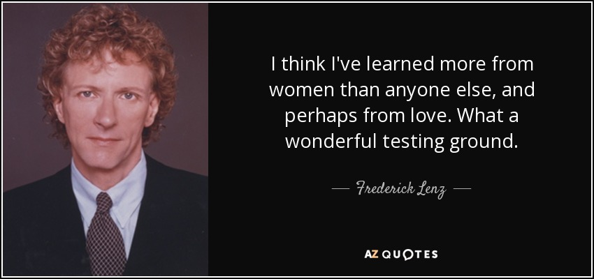 I think I've learned more from women than anyone else, and perhaps from love. What a wonderful testing ground. - Frederick Lenz