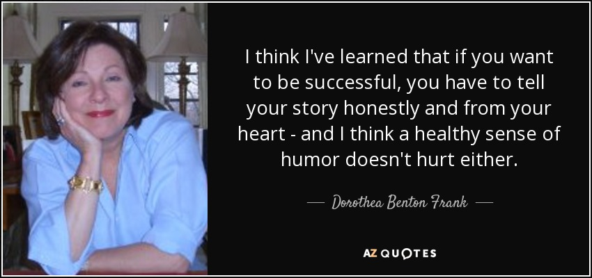 I think I've learned that if you want to be successful, you have to tell your story honestly and from your heart - and I think a healthy sense of humor doesn't hurt either. - Dorothea Benton Frank
