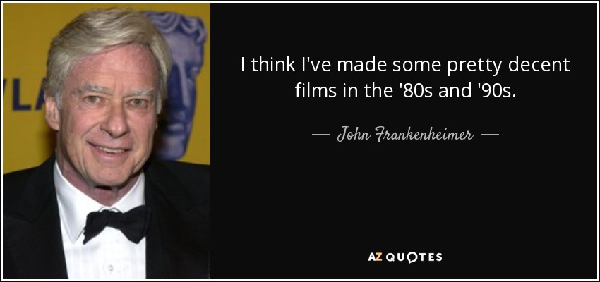 I think I've made some pretty decent films in the '80s and '90s. - John Frankenheimer