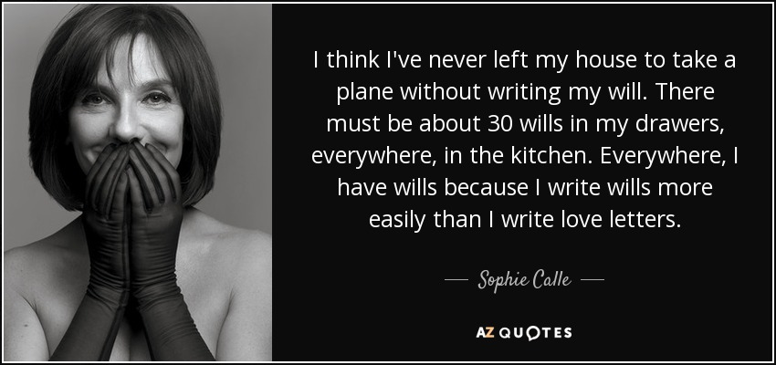I think I've never left my house to take a plane without writing my will. There must be about 30 wills in my drawers, everywhere, in the kitchen. Everywhere, I have wills because I write wills more easily than I write love letters. - Sophie Calle