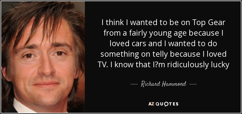 I think I wanted to be on Top Gear from a fairly young age because I loved cars and I wanted to do something on telly because I loved TV. I know that I?m ridiculously lucky - Richard Hammond