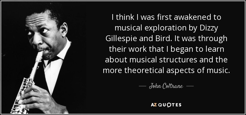 I think I was first awakened to musical exploration by Dizzy Gillespie and Bird. It was through their work that I began to learn about musical structures and the more theoretical aspects of music. - John Coltrane