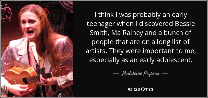 I think I was probably an early teenager when I discovered Bessie Smith, Ma Rainey and a bunch of people that are on a long list of artists. They were important to me, especially as an early adolescent. - Madeleine Peyroux