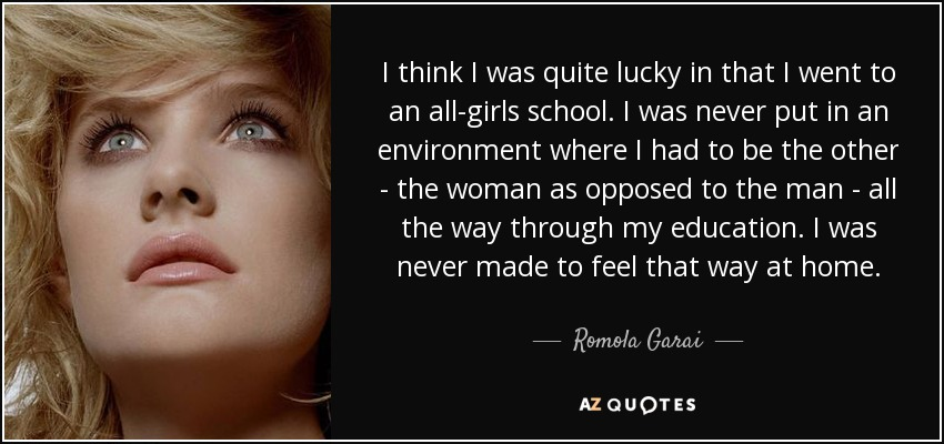 I think I was quite lucky in that I went to an all-girls school. I was never put in an environment where I had to be the other - the woman as opposed to the man - all the way through my education. I was never made to feel that way at home. - Romola Garai