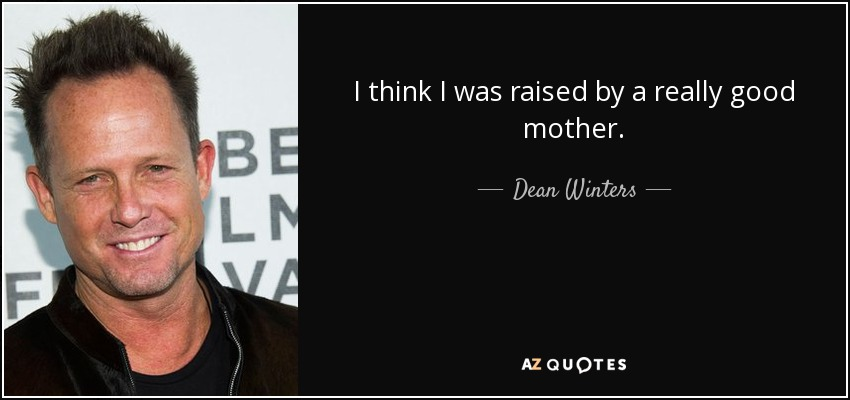I think I was raised by a really good mother. - Dean Winters