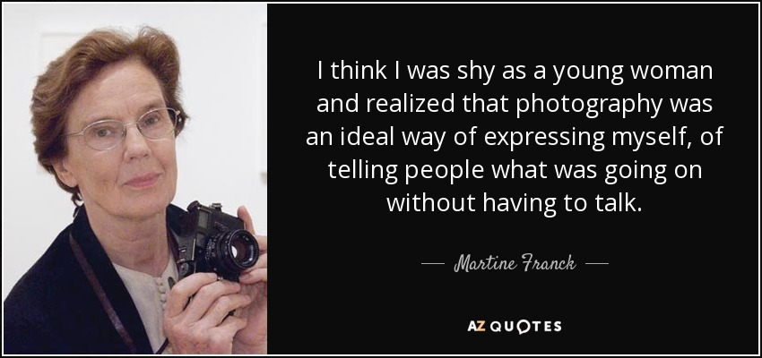 I think I was shy as a young woman and realized that photography was an ideal way of expressing myself, of telling people what was going on without having to talk. - Martine Franck
