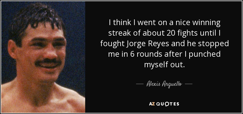 I think I went on a nice winning streak of about 20 fights until I fought Jorge Reyes and he stopped me in 6 rounds after I punched myself out. - Alexis Arguello