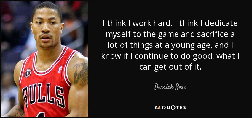 I think I work hard. I think I dedicate myself to the game and sacrifice a lot of things at a young age, and I know if I continue to do good, what I can get out of it. - Derrick Rose