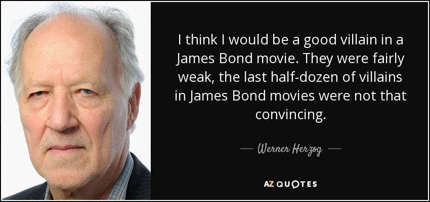 I think I would be a good villain in a James Bond movie. They were fairly weak, the last half-dozen of villains in James Bond movies were not that convincing. - Werner Herzog