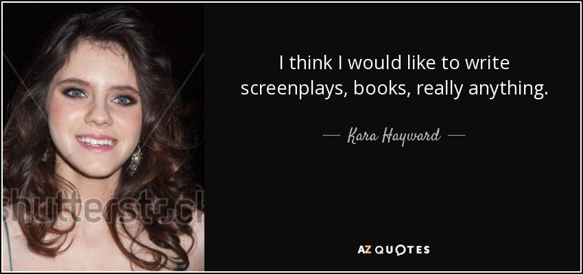 I think I would like to write screenplays, books, really anything. - Kara Hayward