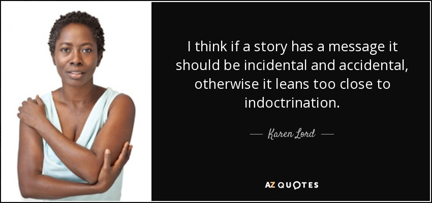 I think if a story has a message it should be incidental and accidental, otherwise it leans too close to indoctrination. - Karen Lord
