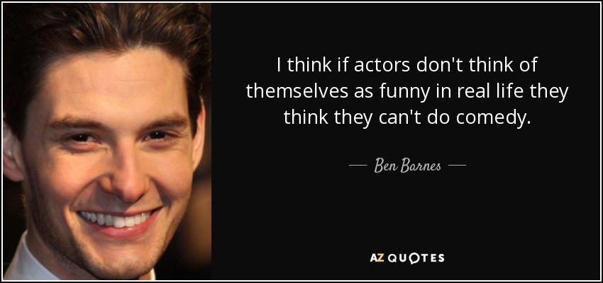 I think if actors don't think of themselves as funny in real life they think they can't do comedy. - Ben Barnes