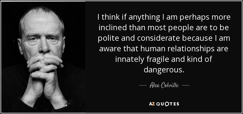 I think if anything I am perhaps more inclined than most people are to be polite and considerate because I am aware that human relationships are innately fragile and kind of dangerous. - Alex Colville