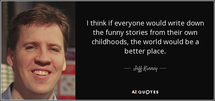 I think if everyone would write down the funny stories from their own childhoods, the world would be a better place. - Jeff Kinney