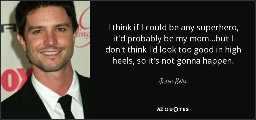 I think if I could be any superhero, it'd probably be my mom...but I don't think I'd look too good in high heels, so it's not gonna happen. - Jason Behr