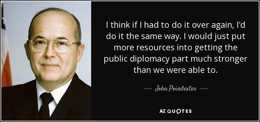 I think if I had to do it over again, I'd do it the same way. I would just put more resources into getting the public diplomacy part much stronger than we were able to. - John Poindexter
