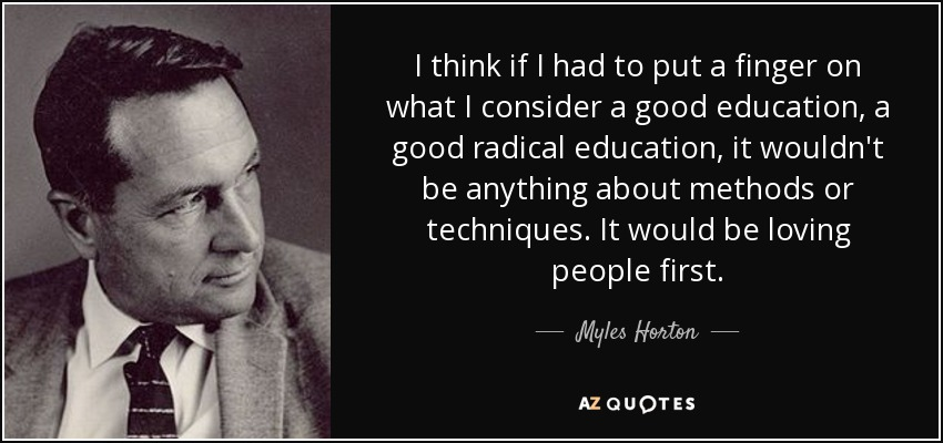 I think if I had to put a finger on what I consider a good education, a good radical education, it wouldn't be anything about methods or techniques. It would be loving people first. - Myles Horton