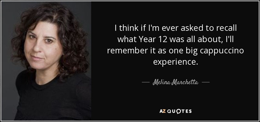 I think if I'm ever asked to recall what Year 12 was all about, I'll remember it as one big cappuccino experience. - Melina Marchetta