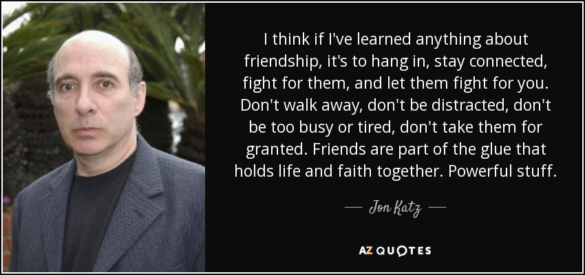 I think if I've learned anything about friendship, it's to hang in, stay connected, fight for them, and let them fight for you. Don't walk away, don't be distracted, don't be too busy or tired, don't take them for granted. Friends are part of the glue that holds life and faith together. Powerful stuff. - Jon Katz